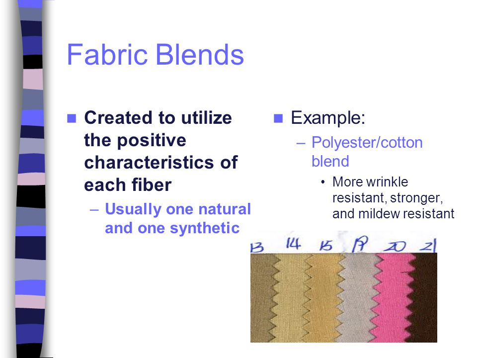 Fabric Blends Created to utilize the positive characteristics of each fiber. Usually one natural and one synthetic.