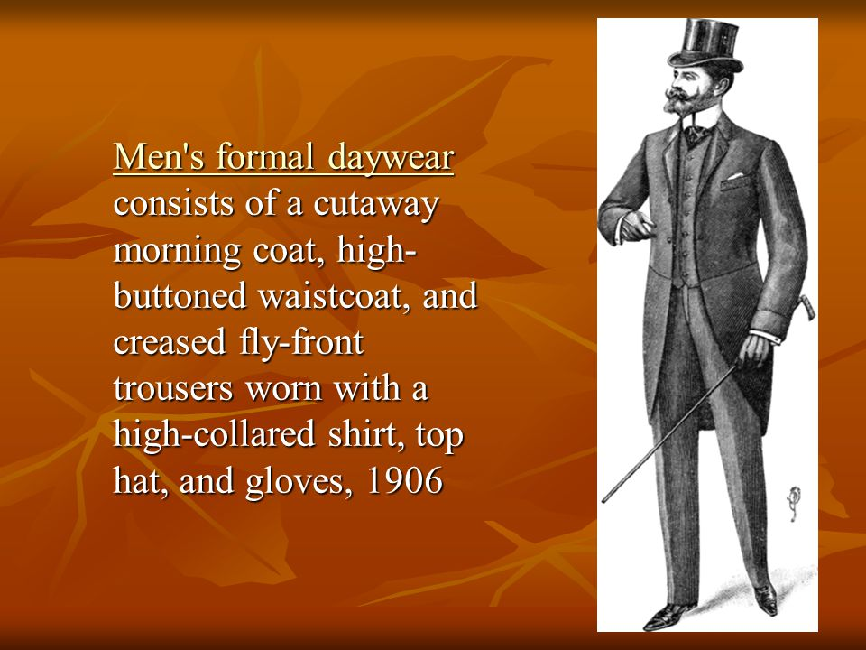 Men s formal daywear consists of a cutaway morning coat, high-buttoned waistcoat, and creased fly-front trousers worn with a high-collared shirt, top hat, and gloves, 1906