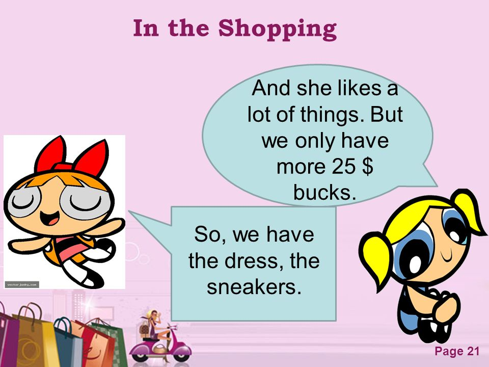In the Shopping And she likes a lot of things. But we only have more 25 $ bucks.