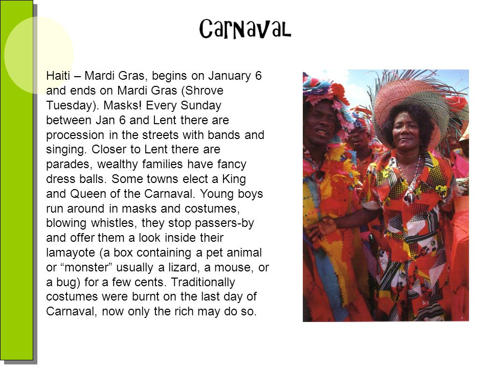 Haiti – Mardi Gras, begins on January 6 and ends on Mardi Gras (Shrove Tuesday).