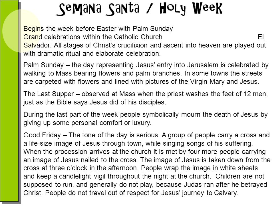 Begins the week before Easter with Palm Sunday Grand celebrations within the Catholic Church El Salvador: All stages of Christ's crucifixion and ascent into heaven are played out with dramatic ritual and elaborate celebration.