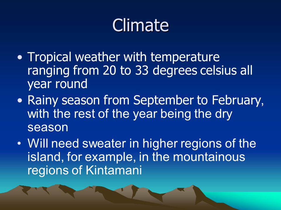 Climate Tropical weather with temperature ranging from 20 to 33 degrees celsius all year round.