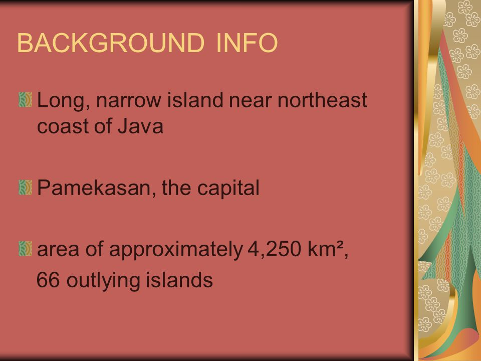 BACKGROUND INFO Long, narrow island near northeast coast of Java