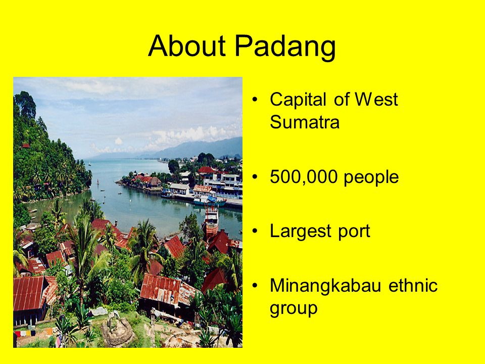 About Padang Capital of West Sumatra 500,000 people Largest port