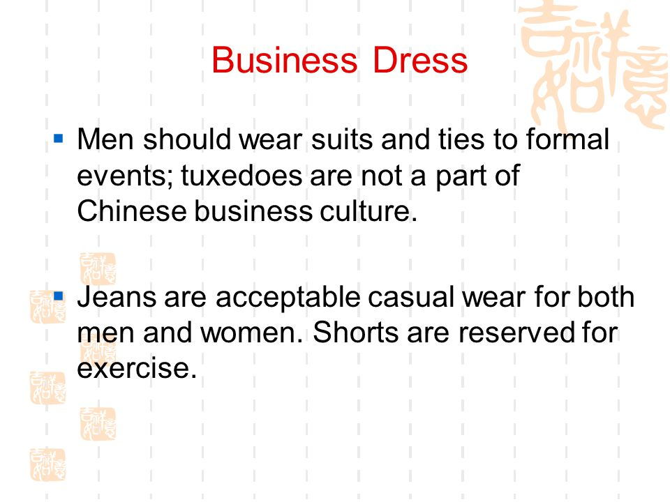 Business Dress Men should wear suits and ties to formal events; tuxedoes are not a part of Chinese business culture.