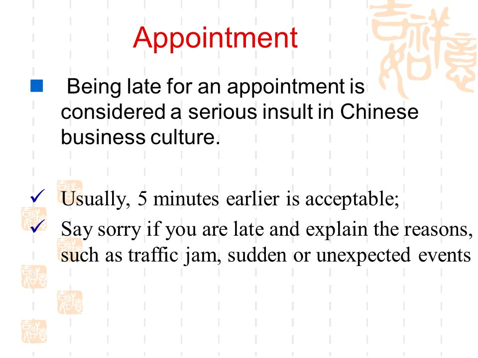 Appointment Being late for an appointment is considered a serious insult in Chinese business culture.
