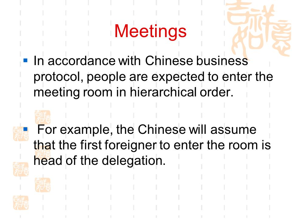 Meetings In accordance with Chinese business protocol, people are expected to enter the meeting room in hierarchical order.