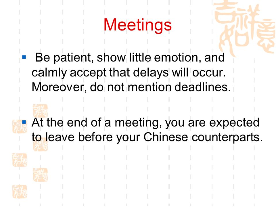 Meetings Be patient, show little emotion, and calmly accept that delays will occur. Moreover, do not mention deadlines.