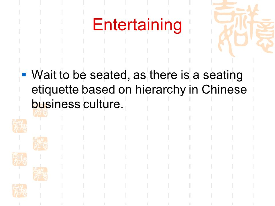 Entertaining Wait to be seated, as there is a seating etiquette based on hierarchy in Chinese business culture.