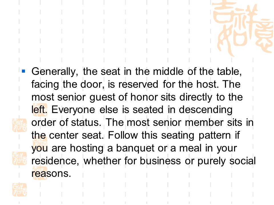 Generally, the seat in the middle of the table, facing the door, is reserved for the host.