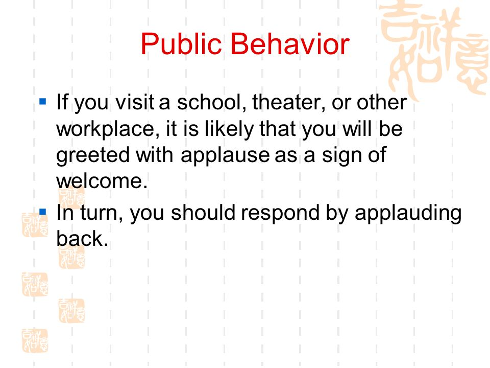 Public Behavior If you visit a school, theater, or other workplace, it is likely that you will be greeted with applause as a sign of welcome.