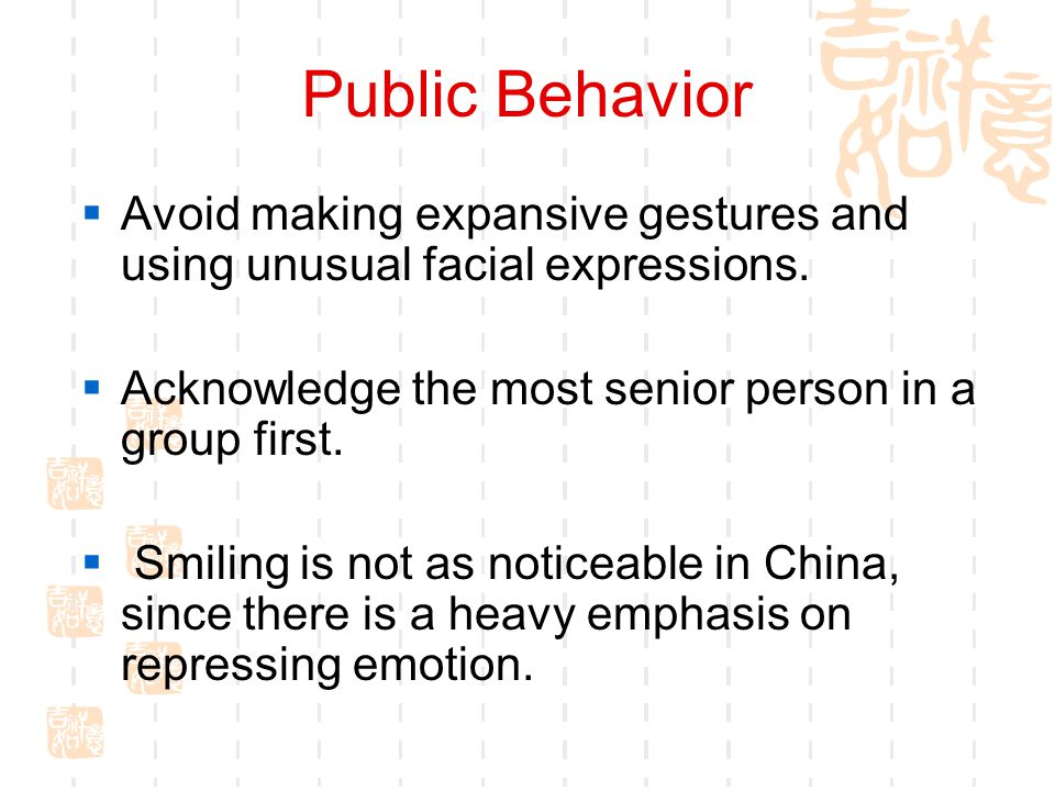 Public Behavior Avoid making expansive gestures and using unusual facial expressions. Acknowledge the most senior person in a group first.