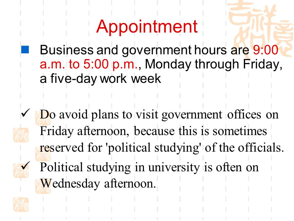 Appointment Business and government hours are 9:00 a.m. to 5:00 p.m., Monday through Friday, a five-day work week.