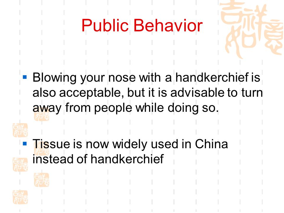 Public Behavior Blowing your nose with a handkerchief is also acceptable, but it is advisable to turn away from people while doing so.