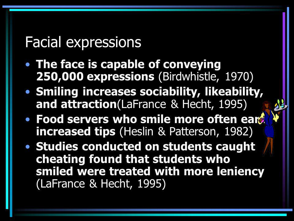 Facial expressions The face is capable of conveying 250,000 expressions (Birdwhistle, 1970)
