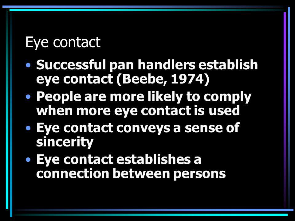 Eye contact Successful pan handlers establish eye contact (Beebe, 1974) People are more likely to comply when more eye contact is used.