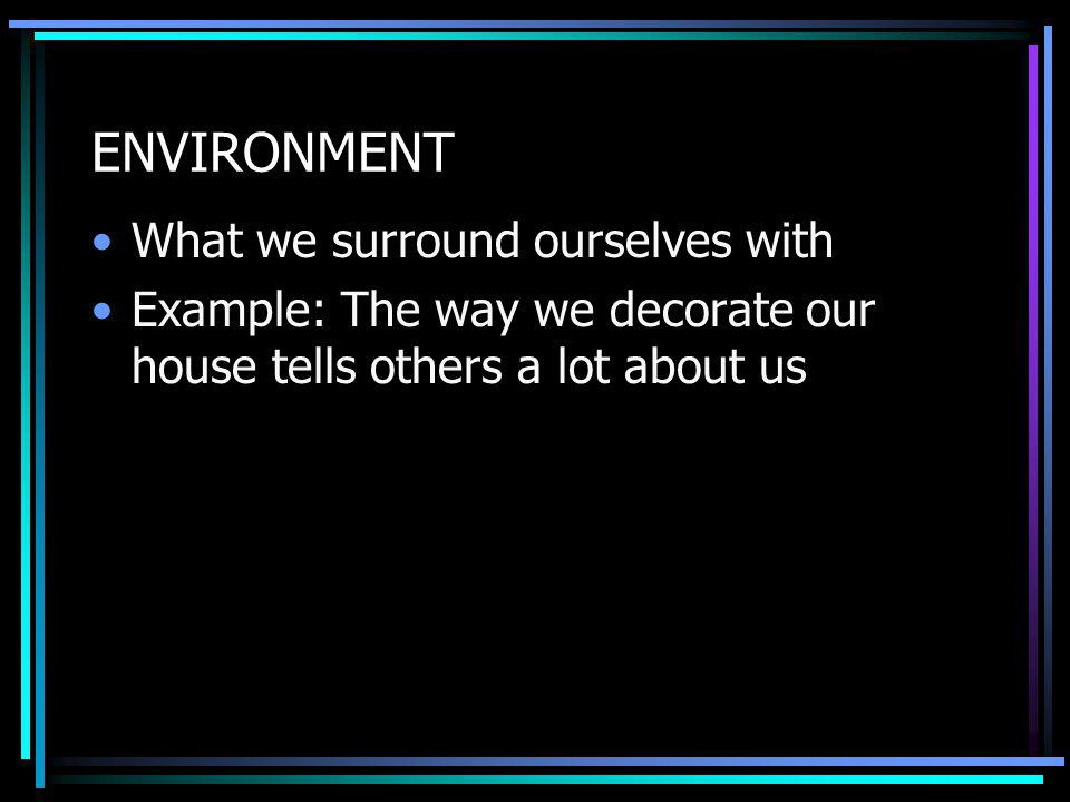 ENVIRONMENT What we surround ourselves with