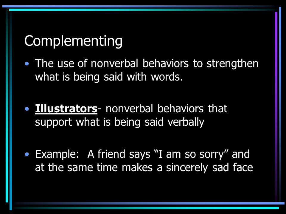 Complementing The use of nonverbal behaviors to strengthen what is being said with words.