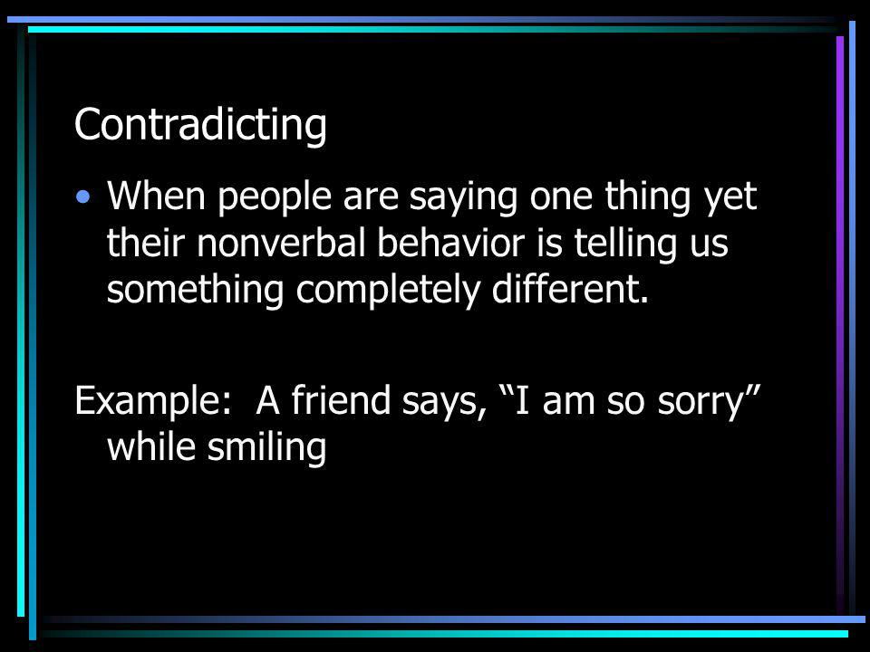 Contradicting When people are saying one thing yet their nonverbal behavior is telling us something completely different.