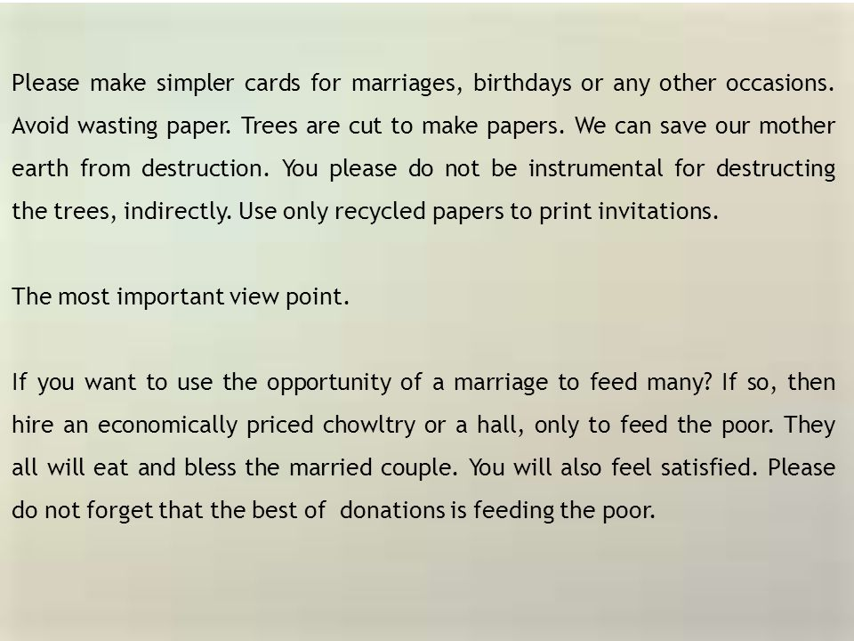 Please make simpler cards for marriages, birthdays or any other occasions. Avoid wasting paper. Trees are cut to make papers. We can save our mother earth from destruction. You please do not be instrumental for destructing the trees, indirectly. Use only recycled papers to print invitations.