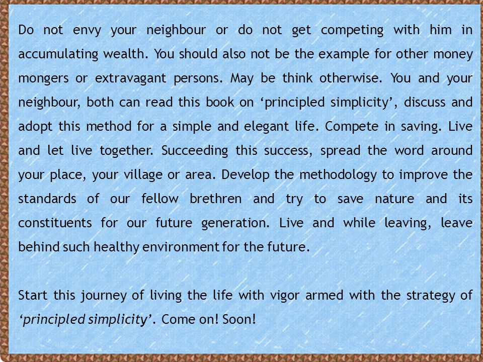 Do not envy your neighbour or do not get competing with him in accumulating wealth. You should also not be the example for other money mongers or extravagant persons. May be think otherwise. You and your neighbour, both can read this book on 'principled simplicity', discuss and adopt this method for a simple and elegant life. Compete in saving. Live and let live together. Succeeding this success, spread the word around your place, your village or area. Develop the methodology to improve the standards of our fellow brethren and try to save nature and its constituents for our future generation. Live and while leaving, leave behind such healthy environment for the future.