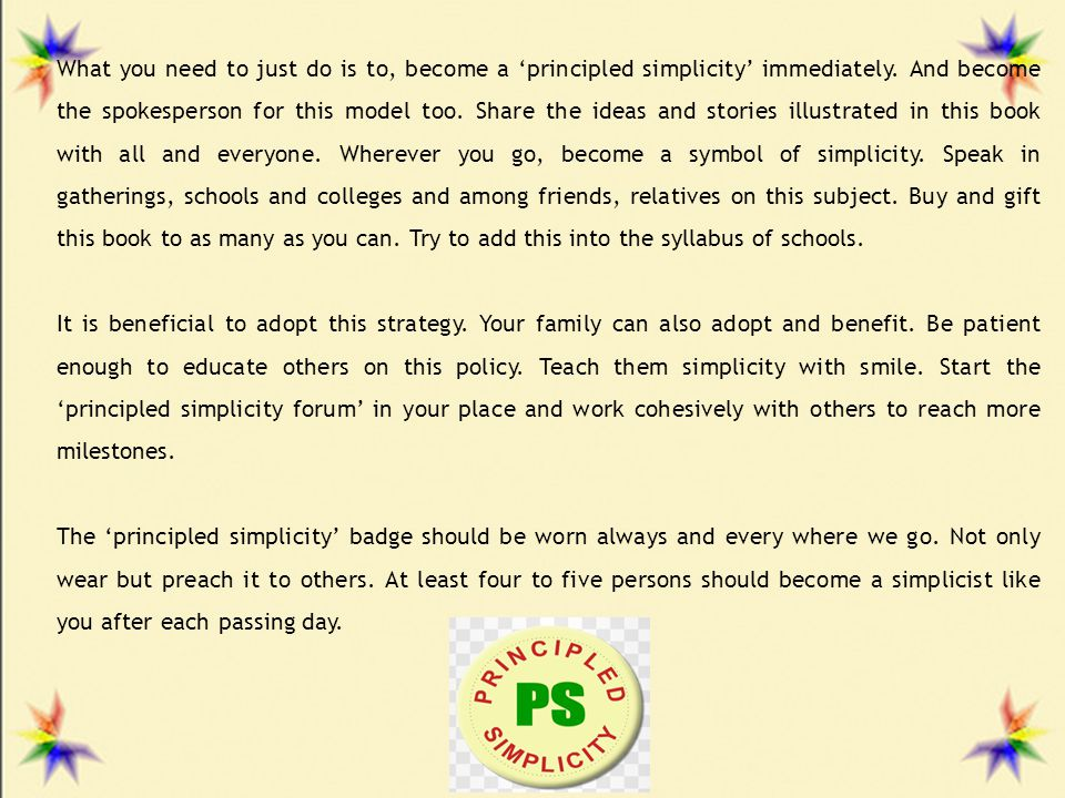 What you need to just do is to, become a 'principled simplicity' immediately. And become the spokesperson for this model too. Share the ideas and stories illustrated in this book with all and everyone. Wherever you go, become a symbol of simplicity. Speak in gatherings, schools and colleges and among friends, relatives on this subject. Buy and gift this book to as many as you can. Try to add this into the syllabus of schools.