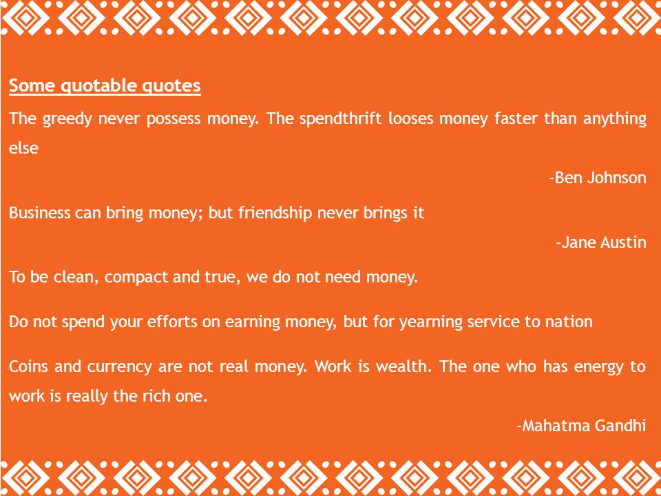 Some quotable quotes The greedy never possess money. The spendthrift looses money faster than anything else.