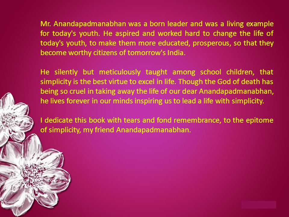 Mr. Anandapadmanabhan was a born leader and was a living example for today s youth. He aspired and worked hard to change the life of today s youth, to make them more educated, prosperous, so that they become worthy citizens of tomorrow s India.