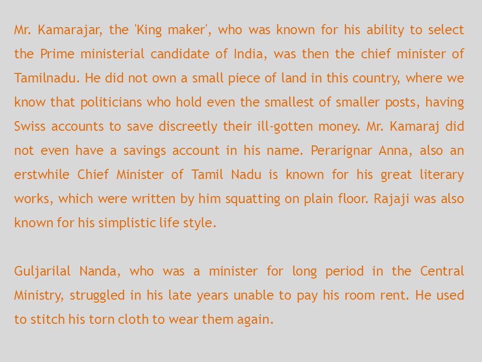 Mr. Kamarajar, the King maker , who was known for his ability to select the Prime ministerial candidate of India, was then the chief minister of Tamilnadu. He did not own a small piece of land in this country, where we know that politicians who hold even the smallest of smaller posts, having Swiss accounts to save discreetly their ill-gotten money. Mr. Kamaraj did not even have a savings account in his name. Perarignar Anna, also an erstwhile Chief Minister of Tamil Nadu is known for his great literary works, which were written by him squatting on plain floor. Rajaji was also known for his simplistic life style.