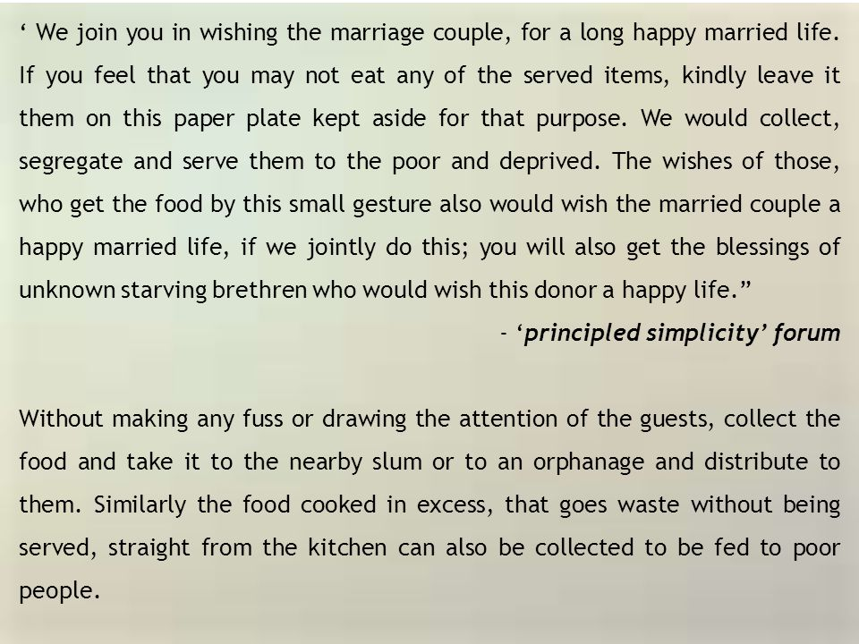 ' We join you in wishing the marriage couple, for a long happy married life. If you feel that you may not eat any of the served items, kindly leave it them on this paper plate kept aside for that purpose. We would collect, segregate and serve them to the poor and deprived. The wishes of those, who get the food by this small gesture also would wish the married couple a happy married life, if we jointly do this; you will also get the blessings of unknown starving brethren who would wish this donor a happy life.