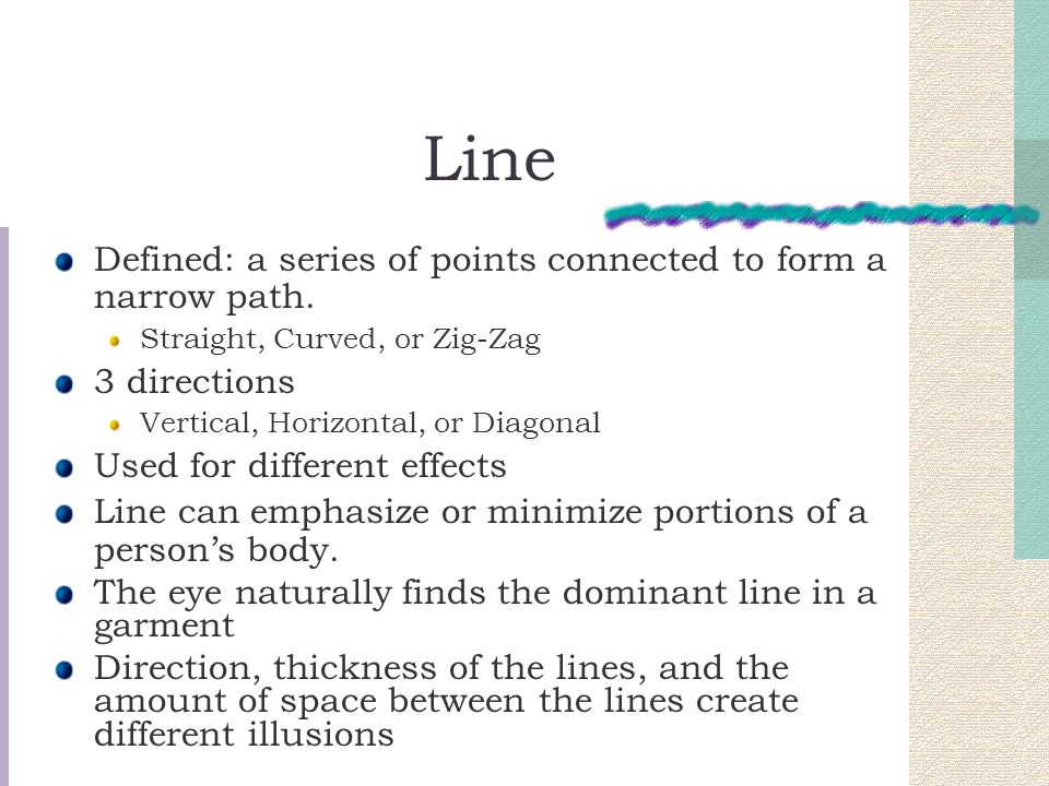 Line Defined: a series of points connected to form a narrow path.