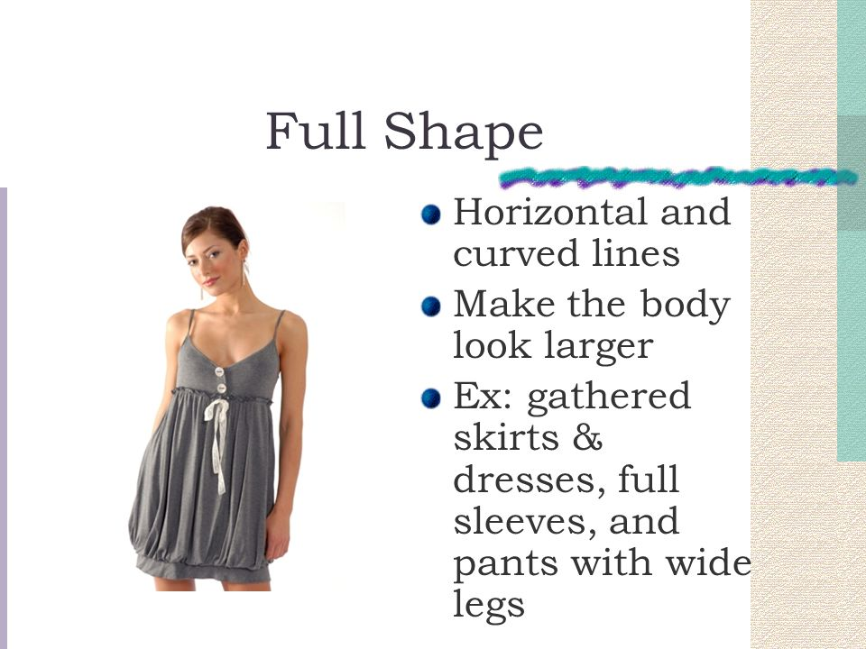 Full Shape Horizontal and curved lines Make the body look larger