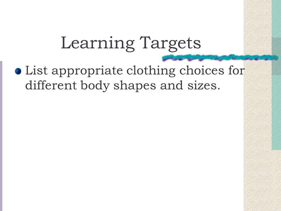 Learning Targets List appropriate clothing choices for different body shapes and sizes.