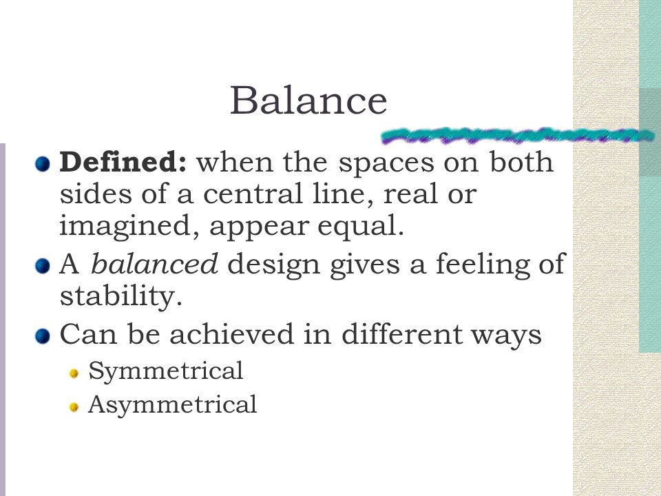 Balance Defined: when the spaces on both sides of a central line, real or imagined, appear equal. A balanced design gives a feeling of stability.