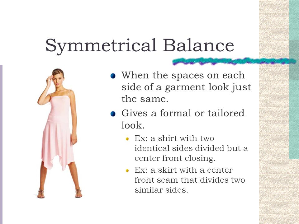 Symmetrical Balance When the spaces on each side of a garment look just the same. Gives a formal or tailored look.