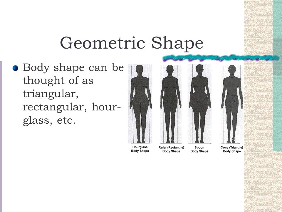 Geometric Shape Body shape can be thought of as triangular, rectangular, hour-glass, etc.