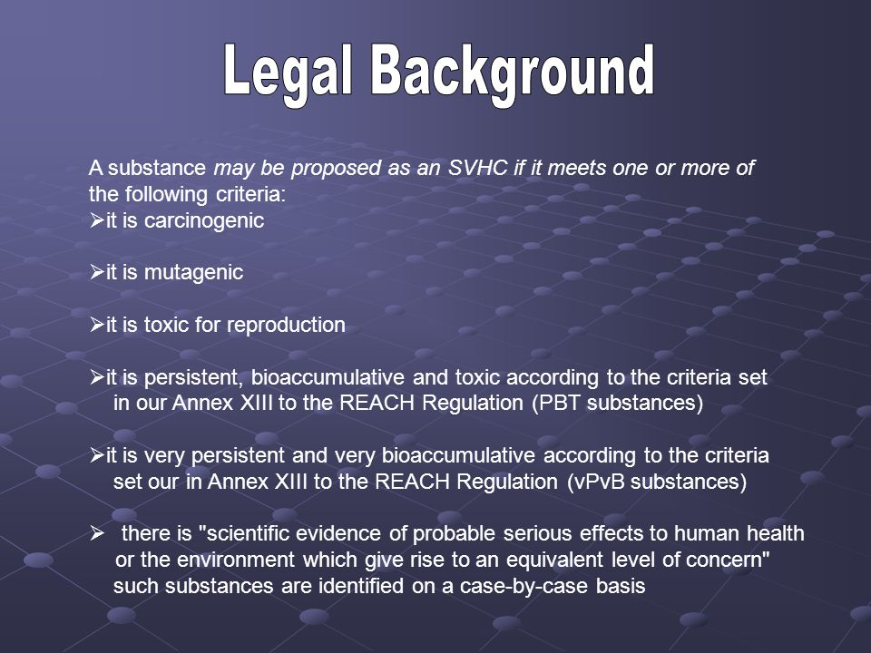 Legal Background A substance may be proposed as an SVHC if it meets one or more of. the following criteria: