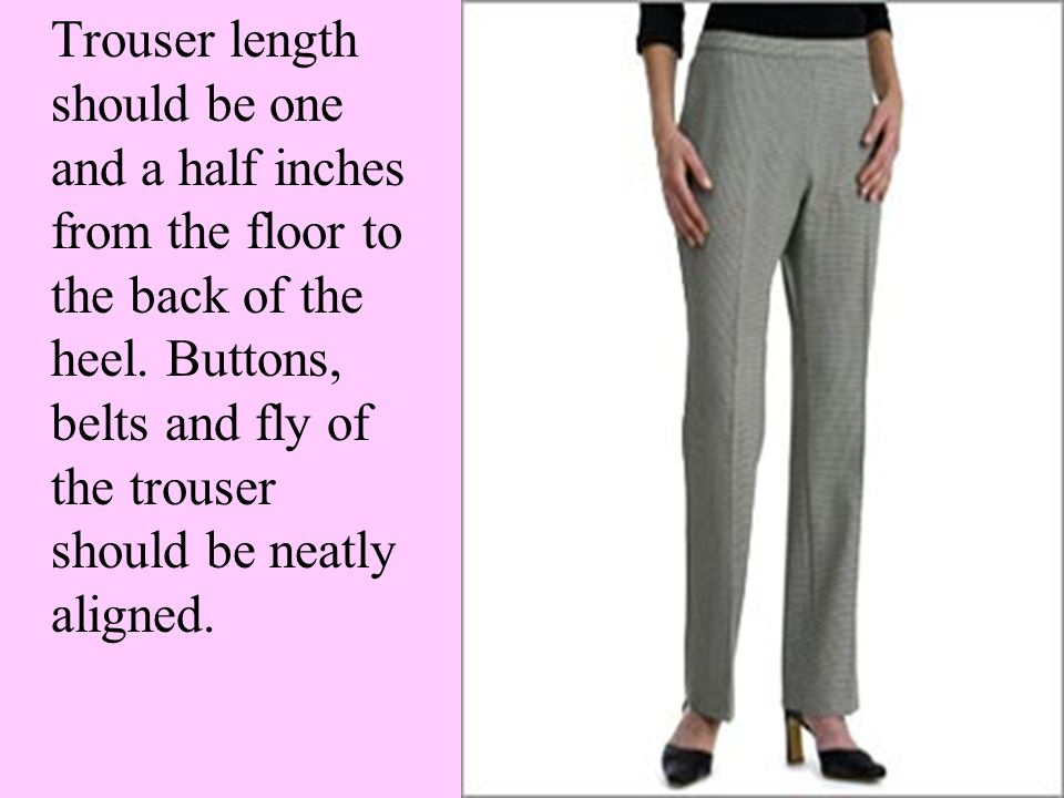 Trouser length should be one and a half inches from the floor to the back of the heel.