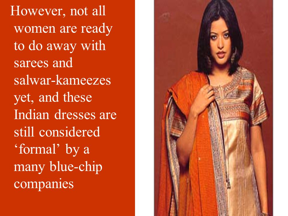 However, not all women are ready to do away with sarees and salwar-kameezes yet, and these Indian dresses are still considered 'formal' by a many blue-chip companies