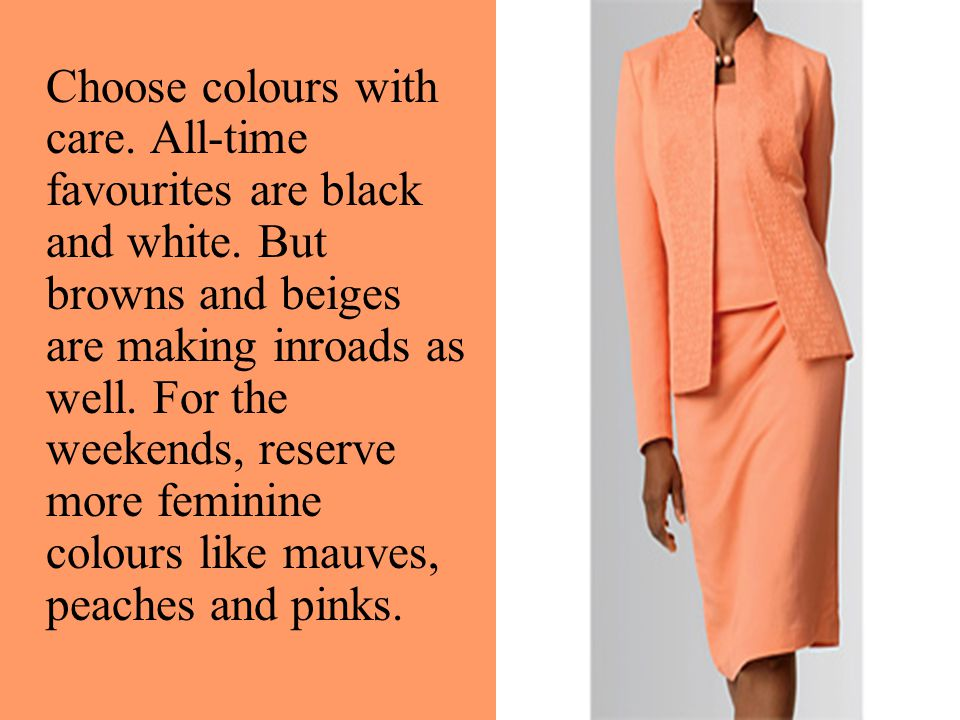 Choose colours with care. All-time favourites are black and white