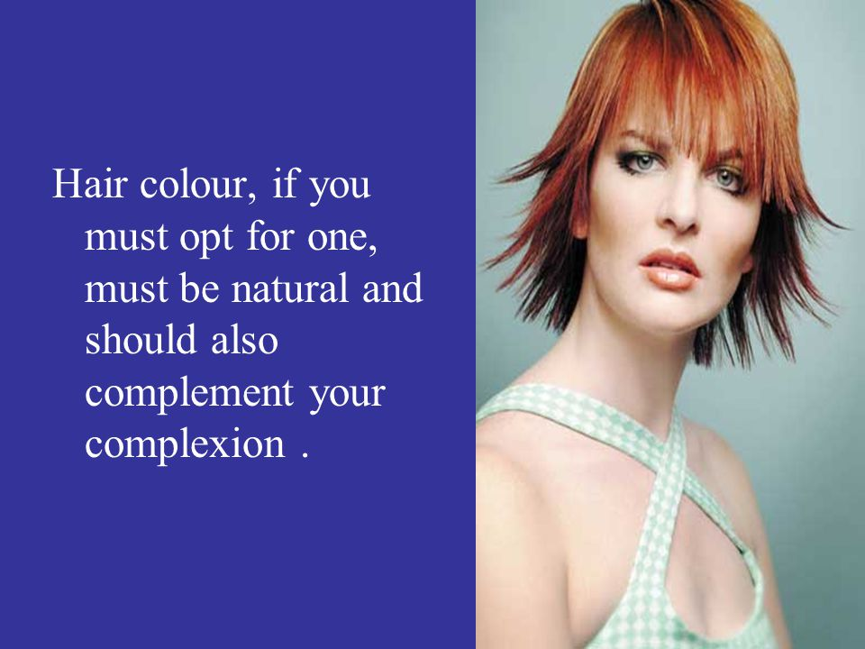 Hair colour, if you must opt for one, must be natural and should also complement your complexion .