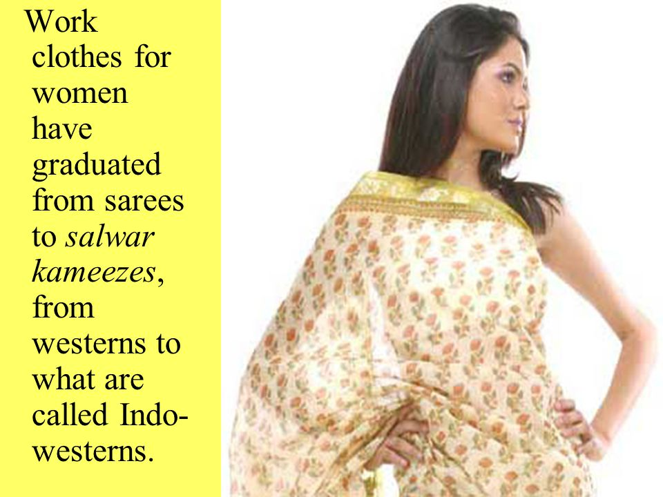 Work clothes for women have graduated from sarees to salwar kameezes, from westerns to what are called Indo-westerns.