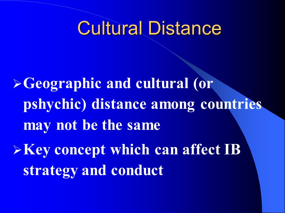 Cultural Distance Geographic and cultural (or pshychic) distance among countries may not be the same.