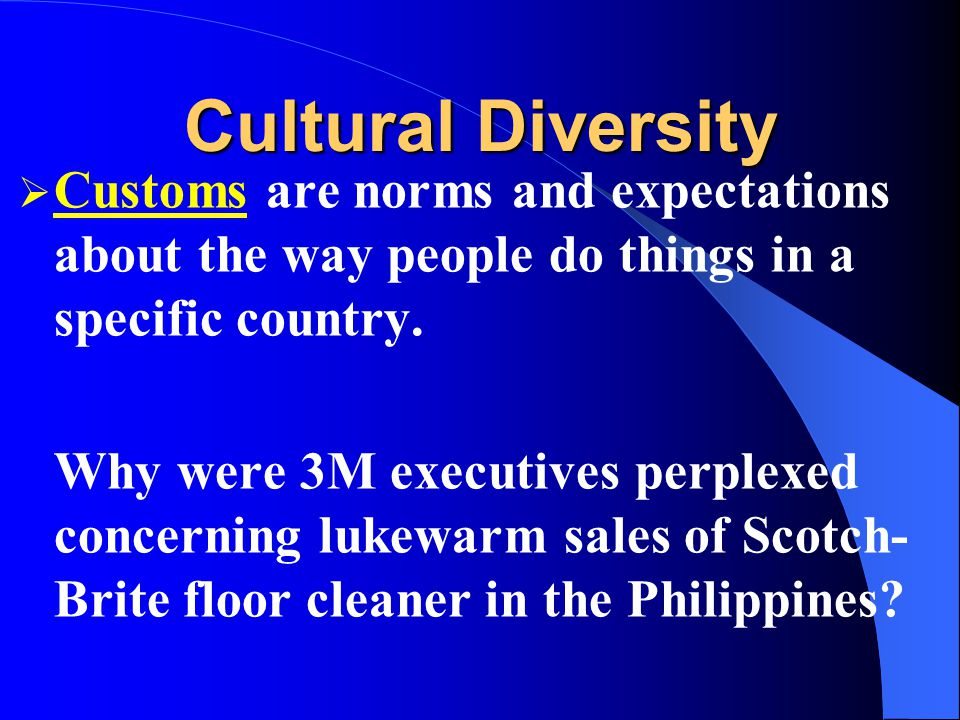 Cultural Diversity Customs are norms and expectations about the way people do things in a specific country.