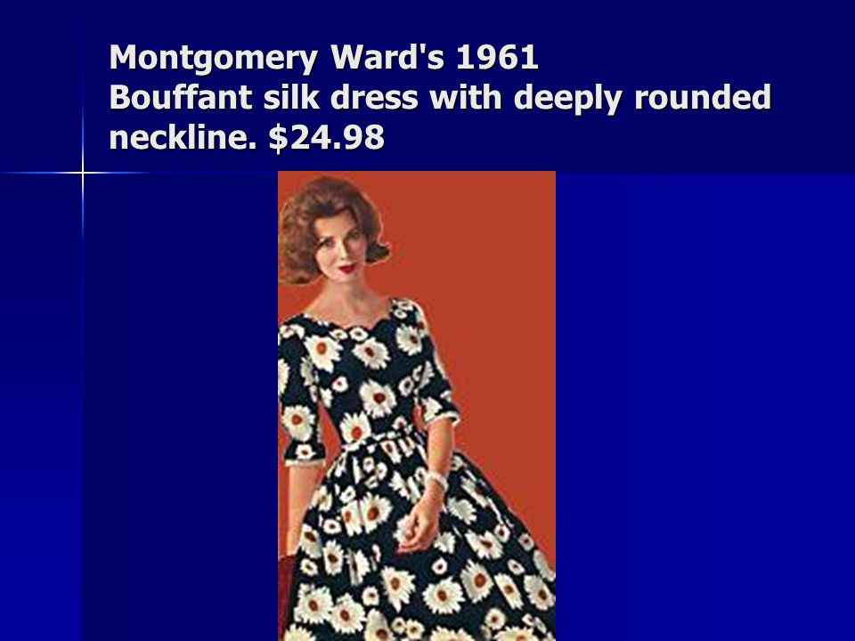 Montgomery Ward s 1961 Bouffant silk dress with deeply rounded neckline. $24.98
