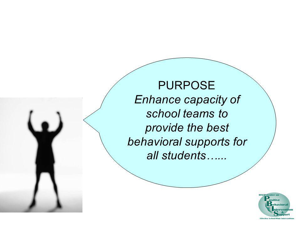 PURPOSE Enhance capacity of school teams to provide the best behavioral supports for all students…...