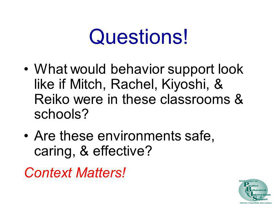 Questions! What would behavior support look like if Mitch, Rachel, Kiyoshi, & Reiko were in these classrooms & schools
