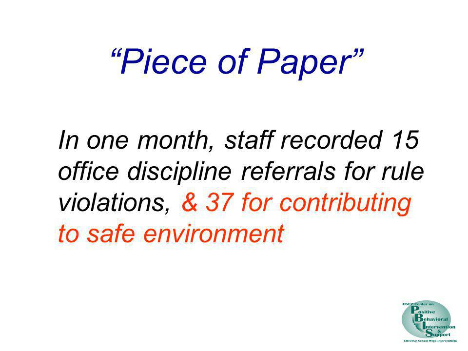 Piece of Paper In one month, staff recorded 15 office discipline referrals for rule violations, & 37 for contributing to safe environment.