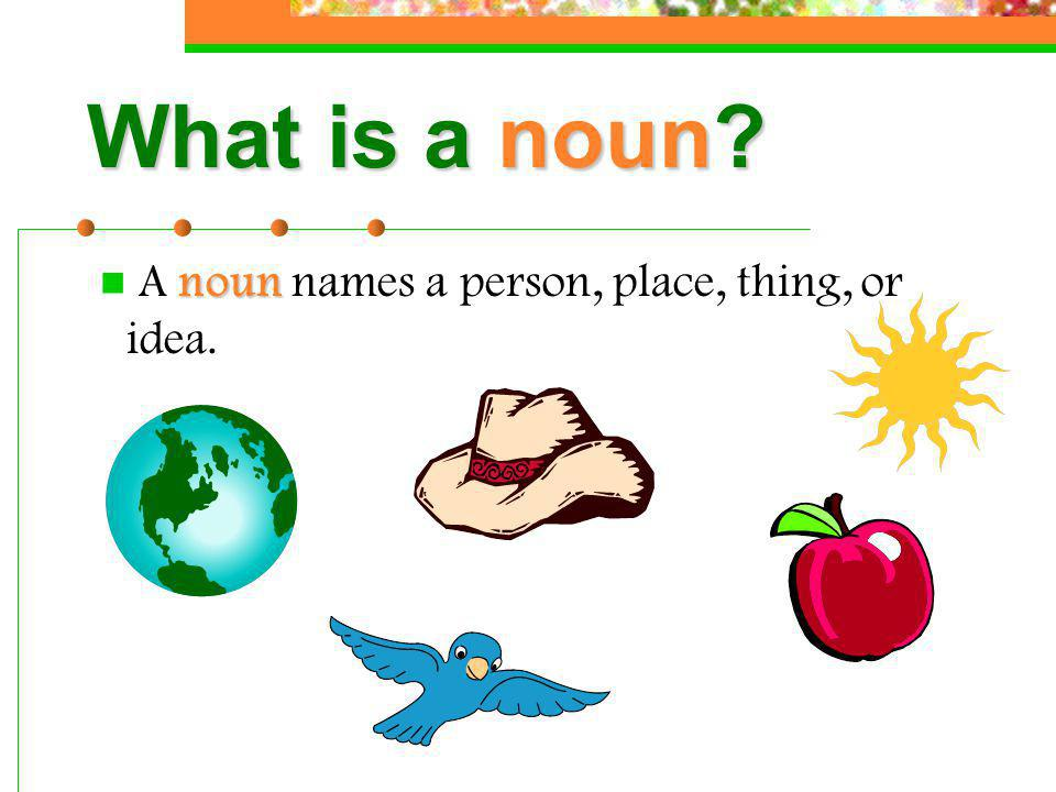 What is a noun A noun names a person, place, thing, or idea.