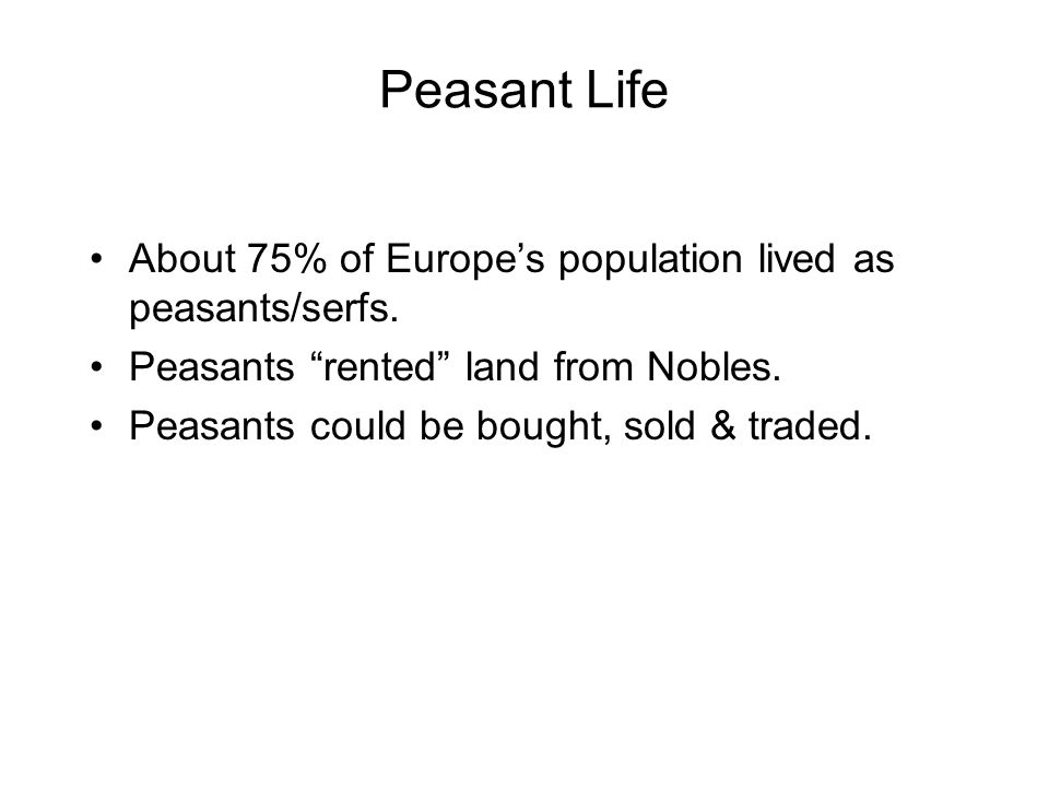 Peasant Life About 75% of Europe's population lived as peasants/serfs.